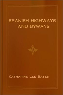 Spanish Highways And Byways: A Travel Classic Book By Katharine Lee Bates!