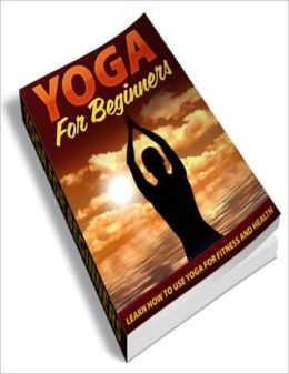 Yoga for Beginners: Leran How to Use Yoga for Fitness and Health