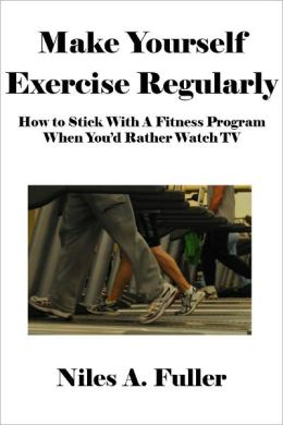 Make Yourself Exercise Regularly: How to Stick With A Fitness Program When You'd Rather Watch TV [Article]