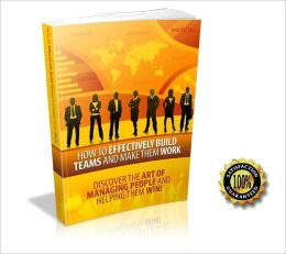 How to Effectively Build Teams and Make Them Work - Discover The Art Of Managing People And Helping Them WIN ! AAA+++