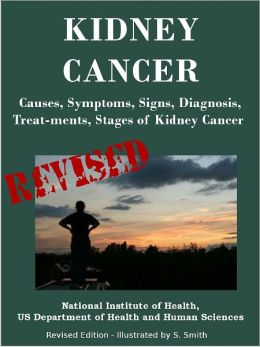 KIDNEY CANCER: Causes, Symptoms, Signs, Diagnosis, Treat-ments, Stages of Kidney Cancer - Revised Edition - Illustrated by S. Smith