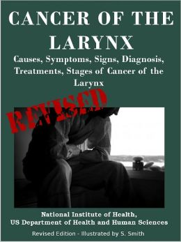 CANCER OF THE LARYNX: Causes, Symptoms, Signs, Diagnosis, Treat-ments, Stages of Cancer of the Larynx- Revised Edition - Illustrated by S. Smith