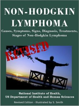 NON-HODGKIN LYMPHOMA: Causes, Symptoms, Signs, Diagnosis, Treatments, Stages of Non-Hodgkin Lymphoma - Revised Edition - Illustrated by S. Smith