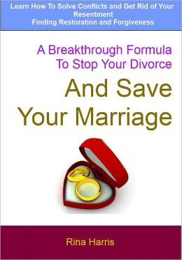 A Breakthrough Formula To Stop Your Divorce and Save Your Marriage: Learn How To Solve Conflicts and Get Rid of Your Resentment