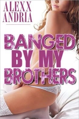 Banged By My Brothers (Pseudo-incest erotica)