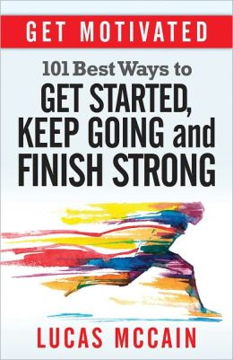 Get Motivated: 101 Best Ways to Get Started, Keep Going and Finish Strong