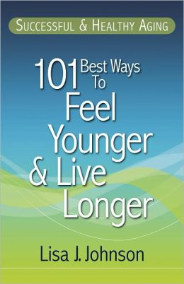 Successful & Healthy Aging: 101 Best Ways to Feel Younger and Live Longer
