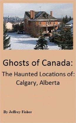 Ghosts of Canada: The Haunted Locations of Calgary, Alberta