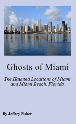 Ghosts of Miami: The Haunted Locations of Miami and Miami Beach, Florida