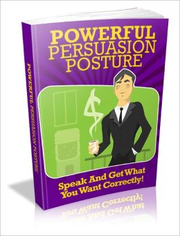 Powerful Persuasion Posture – Speak And Get What You Want Correctly!