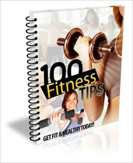 100 Fitness Tips - Get Fit And Healthy Today!