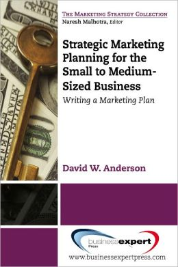 Strategic Marketing Planning for the Small to Medium-Sized: Writing a Marketing Plan
