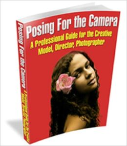 POSING FOR THE CAMERA: a professional guide for the creative model, director, photographer