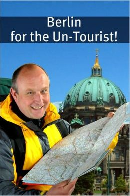 Berlin for the Un-Tourist! The Ultimate Travel Guide for the Person Who Wants to See More than the Average Tourist
