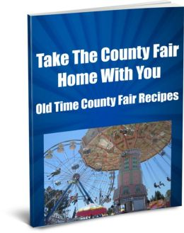 Take The County Fair Home With You Old Time County Fair Recipes (Ever Wonder How They Made Those Elephant Ears or Funnel Cakes and All the Goodies Our Parents Say Were bad For Us?) Now You Can Make Your Own