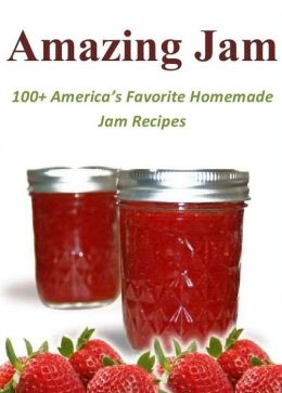 Amazing Jam: 100+ America's Favorite Homemade Jam Great Recipes
