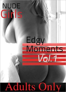 Nude Girls - Edgy Moments Vol #1 (Adult Picture Book of 50+ Naked Women Photos)