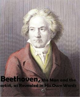 Beethoven, the Man and the Artist, as Revealed in His Own Words (Illustrated)