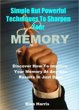 Simple But Powerful Techniques To Sharpen Your Memory : Discover How To Improve Your Memory At Any Age, Results in Just Days