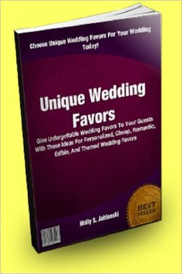 Unique Wedding Favors: Give Unforgettable Wedding Favors To Your Guests With These Ideas For Personalized, Cheap, Romantic, Edible, And Themed Wedding Favors