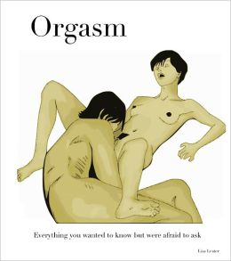 Orgasm: Everything you wanted to know but were afraid to ask