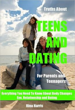 Truths About Teens And Dating: For Parents and Teenagers : Everything You Need To Know About Sex, Relationship and Dating