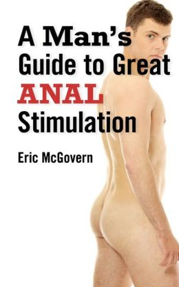 A Man's Guide to Great Anal Stimulation (For Both Self Pleasure and Anal Sex)