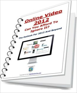 Online Video 2012 - Can You Affort To Ignore It? - The Outlook For 2012 And Beyond