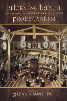 Reforming French Protestantism: The Development of Huguenot Ecclesiastical Institutions, 1557–1572