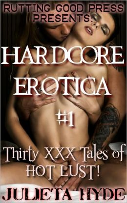 Hardcore Erotica #1: 30 XXX tales of HOT LUST!