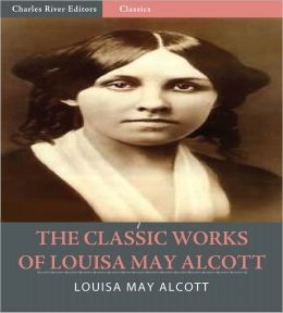 The Classic Works of Louisa May Alcott: The Little Women Series, The Eight Cousins Series and 17 Other Novels and Short Stories (Illustrated)