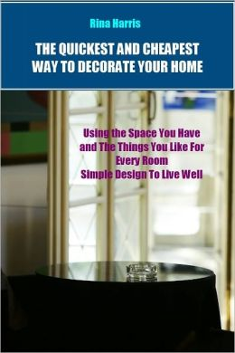 The Quickest and Cheapest Way To Decorate Your Home: Using The Space You Have and The Things You Like for Every Room, Simple Design To Live Well