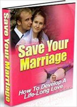 Save Your Marriage: How to Develop a Life-Long Love!