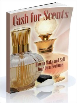 Cash for Scents - How to Make and Sell Your Own Perfume