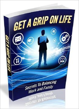Get a Grip on Life: Secrets to Balancing Work and Family