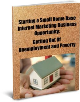 Starting a Small Home Base Internet Marketing Business Opportunity: Getting Out of Unemployment and Poverty