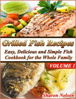 Grilled Fish Recipes: Easy, Delicious and Simple Fish Cookbook for the Whole Family Volume 1
