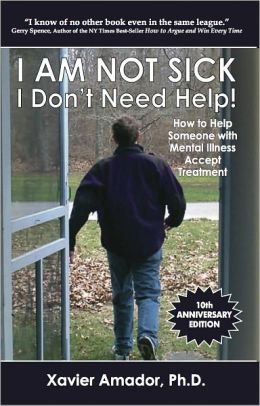 I Am Not Sick I Don't Need Help! How to Help Someone with Mental Illness Accept Treatment - 10th Anniversary Edition