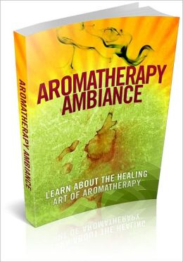 Aromatherapy Ambiance - Learn About The Healing Art Of Aromatherapy And Discover The Powers Of The Soothing Scents In Healing The Body! (Brand New)