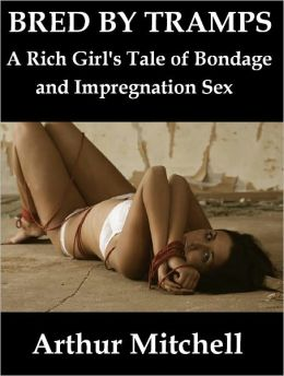 Bred by Tramps: A Rich Girl's Tale of Bondage and Impregnation Sex (Breeding Erotica)