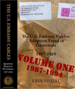 The U.S. Embassy Cables: Adoption Fraud in Guatemala, 1987-2010, Volume One 1987-1994