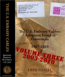 The U.S. Embassy Cables: Adoption Fraud in Guatemala, 1987-2010, Volume Three 2003-2010
