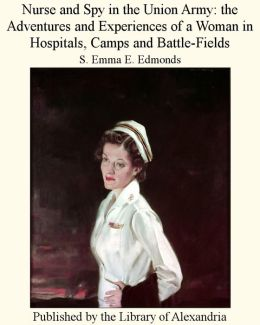 Nurse and Spy in the Union Army: The Adventures and Experiences of a Woman in Hospitals, Camps, and Battle-Fields