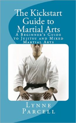The Kickstart Guide to Martial Arts: A Beginner's Guide to Jujitsu and Mixed Martial Arts
