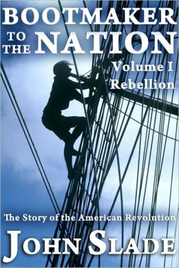 Bootmaker to the Nation: The Story of the American Revolution, Volume I, Rebellion