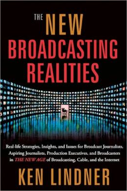 The New Broadcasting Realities: Real-Life Strategies, Insights, and Issues for Broadcast Journalists, Aspiring Journalists, Production Executives, and Broadcasters in the New Age of Broadcasting, Cable, and the Internet