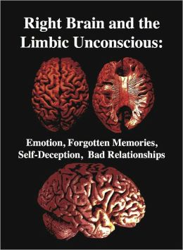 The Right Brain and the Limbic Unconscious: Emotion, Forgotten Memories, Self-Deception, Bad Relationships
