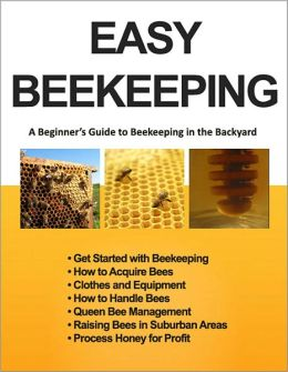 Easy Beekeeping - A Beginner's Guide to Beekeeping in the Backyard and Garden (Illustrated) (Backyard Beekeeper)
