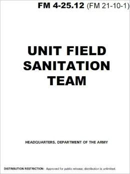 Field Manual FM 4-25.12 (FM 21-10-1) Unit Field Sanitation Team January 2002 US Army