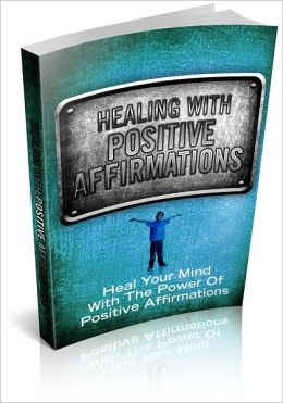 Healing With Positive Affirmations: Heal Your Mind With The Power Of Positive Affirmations! (Brand New)